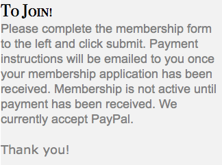 To Join! Please complete the membership form to the left and click submit. Payment instructions will be emailed to you once your membership application has been received. Membership is not active until payment has been received. We currently accept PayPal. Thank you!